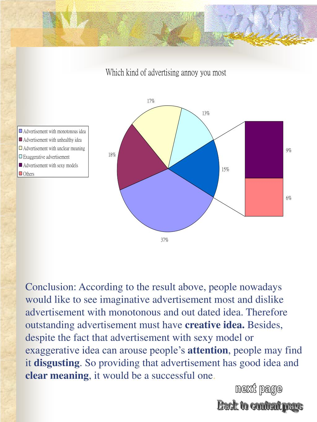 Conclusion: According to the result above, people nowadays would like to see imaginative advertisement most and dislike advertisement with monotonous and out dated idea. Therefore outstanding advertisement must have