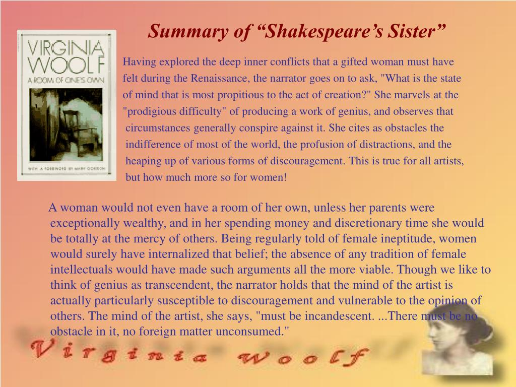 woolf shakespeare s sister Shakespeare's sister is an example used by virginia woolf in her book 'a room of one's own' while discussing how women writers didn't have their history recorded, she illustrates it by giving a hypothetical situation where shakespeare had a siste.