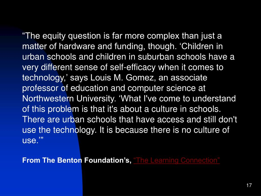 """The equity question is far more complex than just a matter of hardware and funding, though. 'Children in urban schools and children in suburban schools have a very different sense of self-efficacy when it comes to technology,' says Louis M. Gomez, an associate professor of education and computer science at Northwestern University. 'What I've come to understand of this problem is that it's about a culture in schools. There are urban schools that have access and still don't use the technology. It is because there is no culture of use.'"""