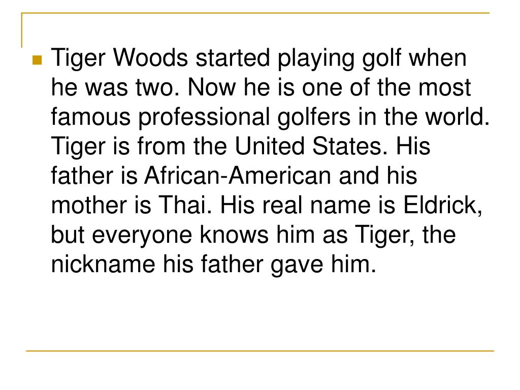 Tiger Woods started playing golf when he was two. Now he is one of the most famous professional golfers in the world. Tiger is from the United States. His father is African-American and his mother is Thai. His real name is Eldrick, but everyone knows him as Tiger, the nickname his father gave him.