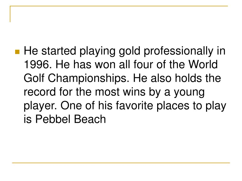 He started playing gold professionally in 1996. He has won all four of the World Golf Championships. He also holds the record for the most wins by a young player. One of his favorite places to play is Pebbel Beach
