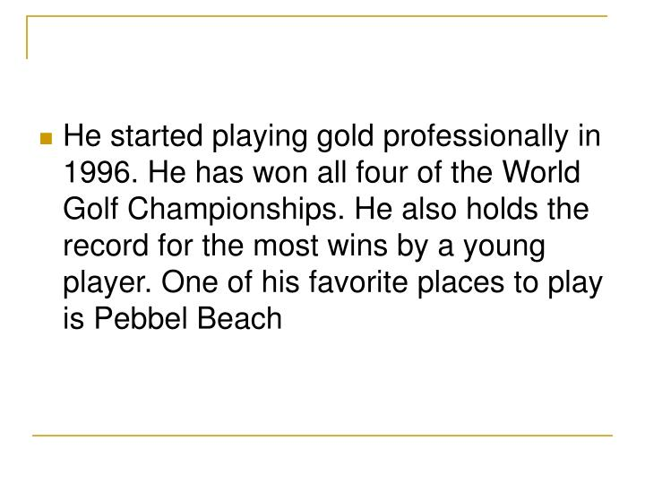 He started playing gold professionally in 1996. He has won all four of the World Golf Championships....