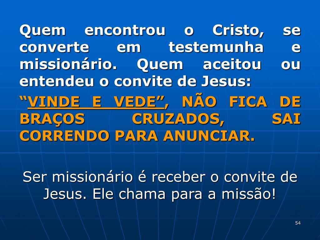 Quem encontrou o Cristo, se converte em testemunha e missionário. Quem aceitou ou entendeu o convite de Jesus: