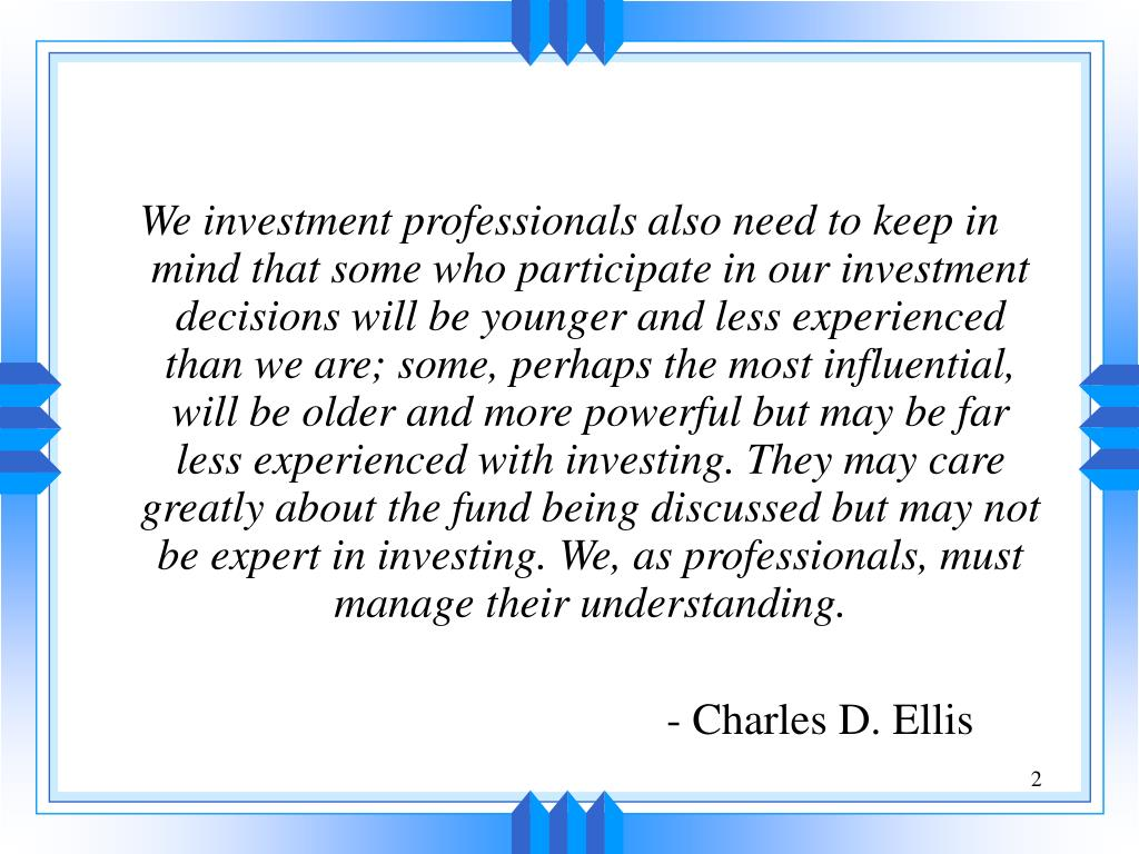 We investment professionals also need to keep in mind that some who participate in our investment decisions will be younger and less experienced than we are; some, perhaps the most influential, will be older and more powerful but may be far less experienced with investing. They may care greatly about the fund being discussed but may not be expert in investing. We, as professionals, must manage their understanding.