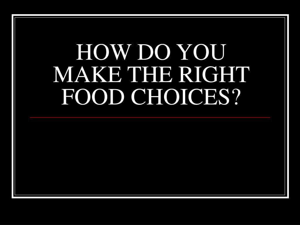 HOW DO YOU MAKE THE RIGHT FOOD CHOICES?