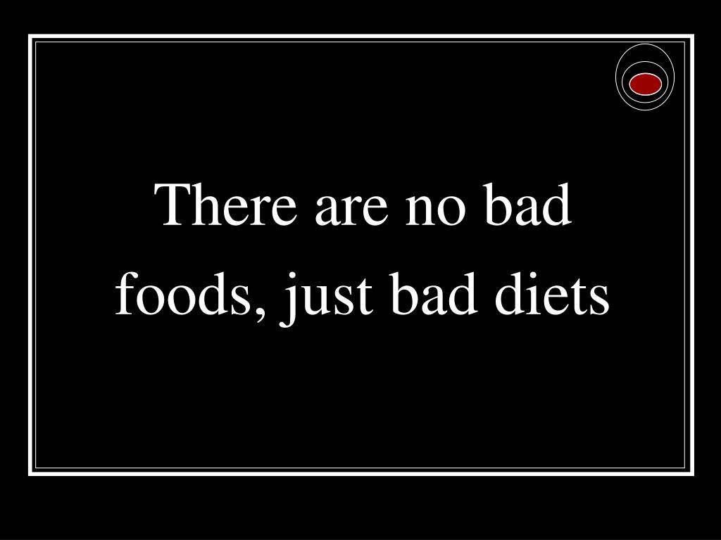 There are no bad foods, just bad diets