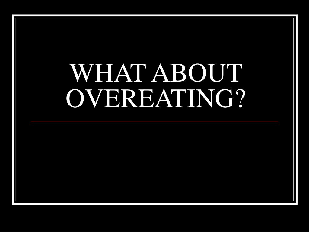 WHAT ABOUT OVEREATING?