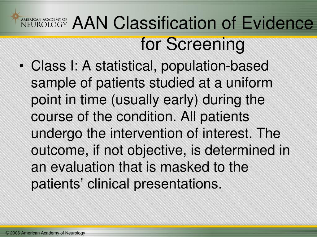 Class I: A statistical, population-based sample of patients studied at a uniform point in time (usually early) during the course of the condition. All patients undergo the intervention of interest. The outcome, if not objective, is determined in an evaluation that is masked to the patients' clinical presentations.