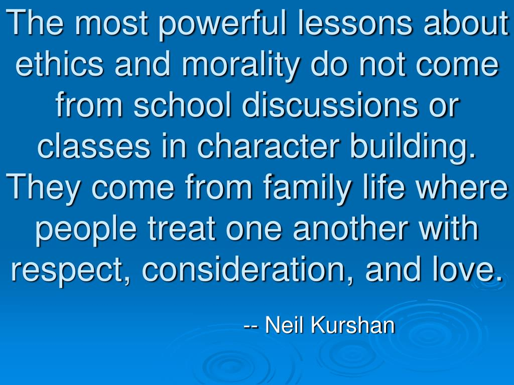 The most powerful lessons about ethics and morality do not come from school discussions or classes in character building. They come from family life where people treat one another with respect, consideration, and love.