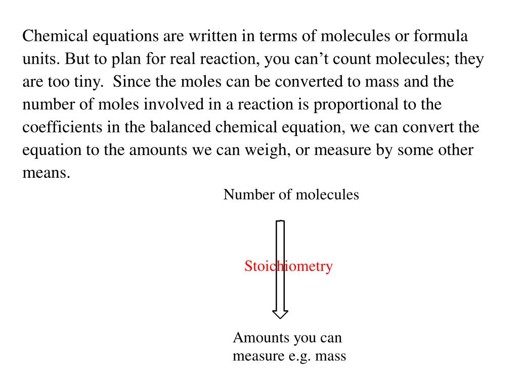 Chemical equations are written in terms of molecules or formula units. But to plan for real reaction, you can't count molecules; they are too tiny.  Since the moles can be converted to mass and the number of moles involved in a reaction is proportional to the coefficients in the balanced chemical equation, we can convert the equation to the amounts we can weigh, or measure by some other means.