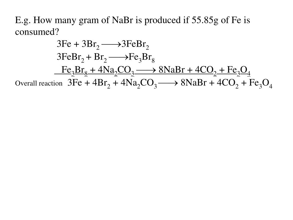 E.g. How many gram of NaBr is produced if 55.85g of Fe is consumed?