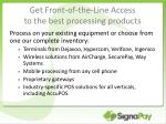 get front of the line access to the best processing products