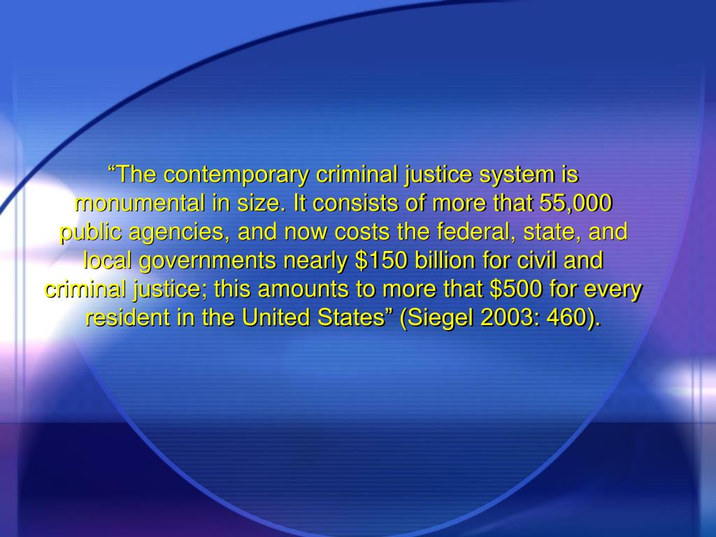 """The contemporary criminal justice system is monumental in size. It consists of more that 55,000 public agencies, and now costs the federal, state, and local governments nearly $150 billion for civil and criminal justice; this amounts to more that $500 for every resident in the United States"" (Siegel 2003: 460)."