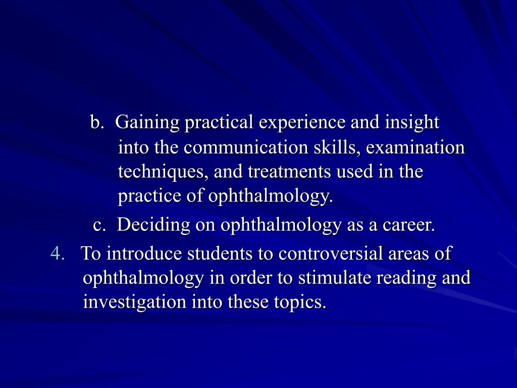 b.  Gaining practical experience and insight        into the communication skills, examination        techniques, and treatments used in the        practice of ophthalmology.