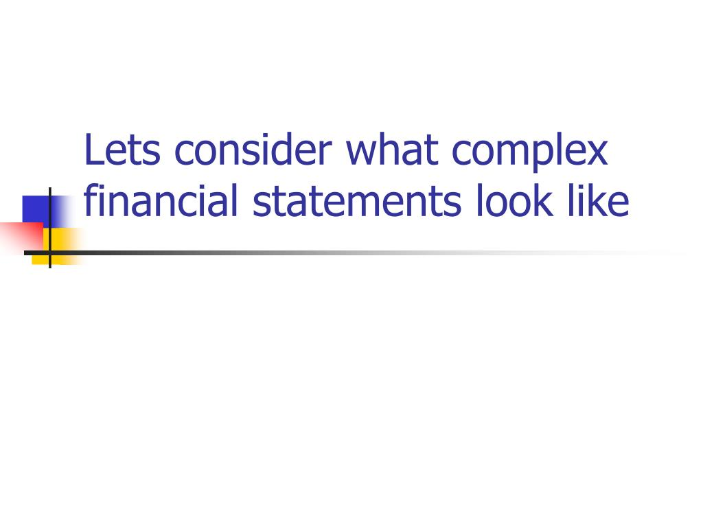 Lets consider what complex financial statements look like