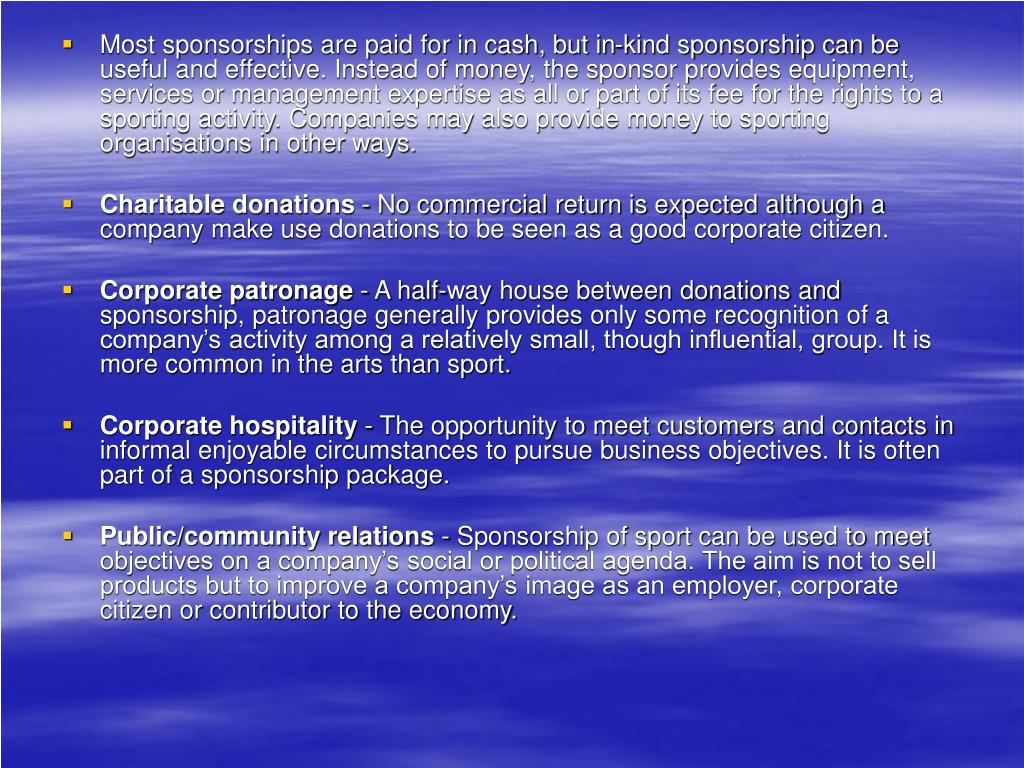 Most sponsorships are paid for in cash, but in-kind sponsorship can be useful and effective. Instead of money, the sponsor provides equipment, services or management expertise as all or part of its fee for the rights to a sporting activity. Companies may also provide money to sporting organisations in other ways.