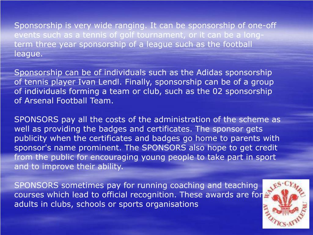 Sponsorship is very wide ranging. It can be sponsorship of one-off events such as a tennis of golf tournament, or it can be a long-term three year sponsorship of a league such as the football league.