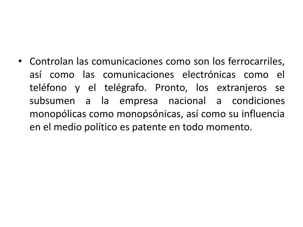 Controlan las comunicaciones como son los ferrocarriles, así como las comunicaciones electrónicas como el teléfono y el telégrafo. Pronto, los extranjeros se subsumen a la empresa nacional a condiciones monopólicas como monopsónicas, así como su influencia en el medio político es patente en todo momento.