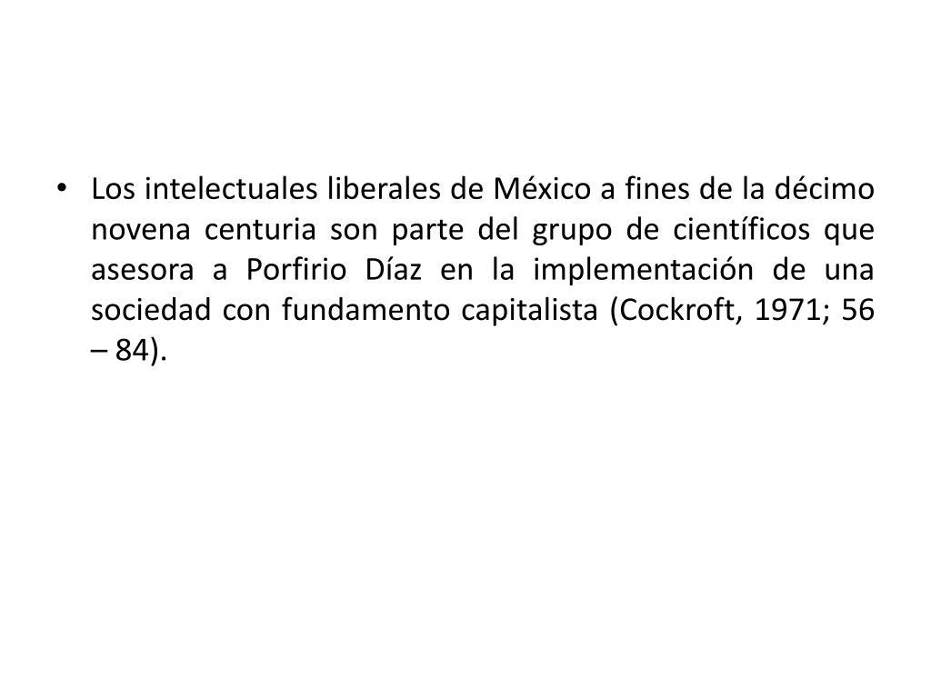 Los intelectuales liberales de México a fines de la décimo novena centuria son parte del grupo de científicos que asesora a Porfirio Díaz en la implementación de una sociedad con fundamento capitalista (Cockroft, 1971; 56 – 84).