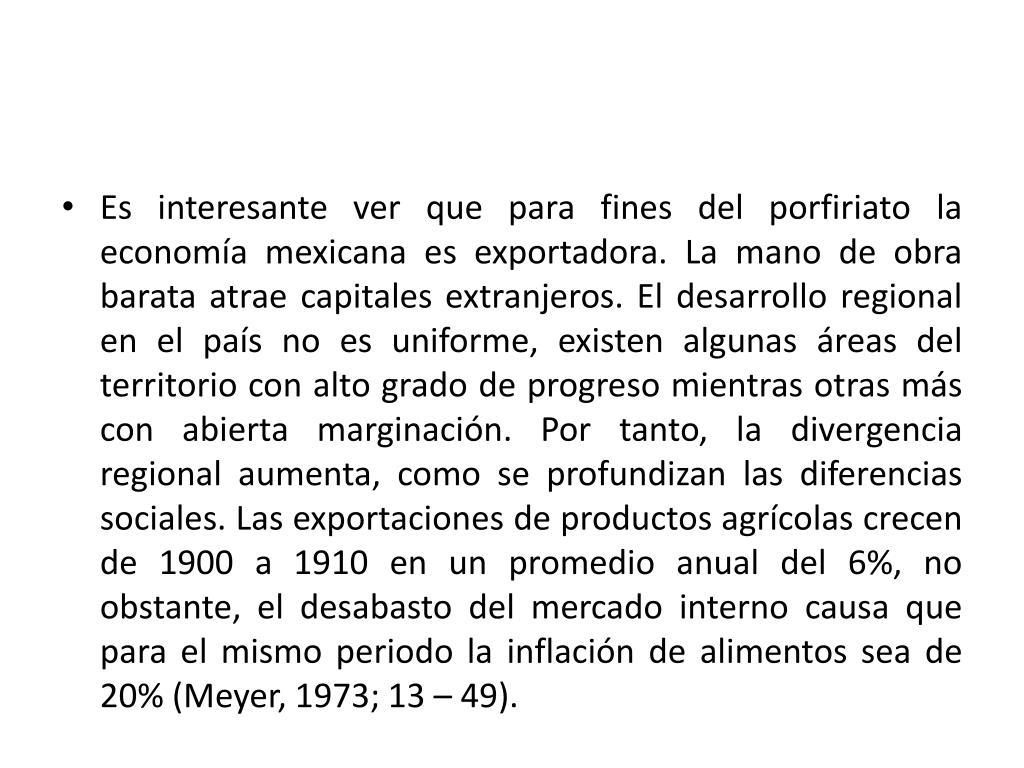 Es interesante ver que para fines del porfiriato la economía mexicana es exportadora. La mano de obra barata atrae capitales extranjeros. El desarrollo regional en el país no es uniforme, existen algunas áreas del territorio con alto grado de progreso mientras otras más con abierta marginación. Por tanto, la divergencia regional aumenta, como se profundizan las diferencias sociales. Las exportaciones de productos agrícolas crecen de 1900 a 1910 en un promedio anual del 6%, no obstante, el desabasto del mercado interno causa que para el mismo periodo la inflación de alimentos sea de 20% (Meyer, 1973; 13 – 49).