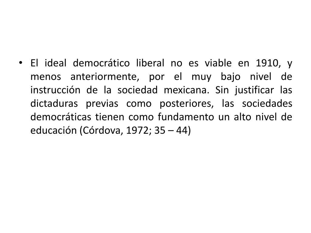 El ideal democrático liberal no es viable en 1910, y menos anteriormente, por el muy bajo nivel de instrucción de la sociedad mexicana. Sin justificar las dictaduras previas como posteriores, las sociedades democráticas tienen como fundamento un alto nivel de educación (Córdova, 1972; 35 – 44)