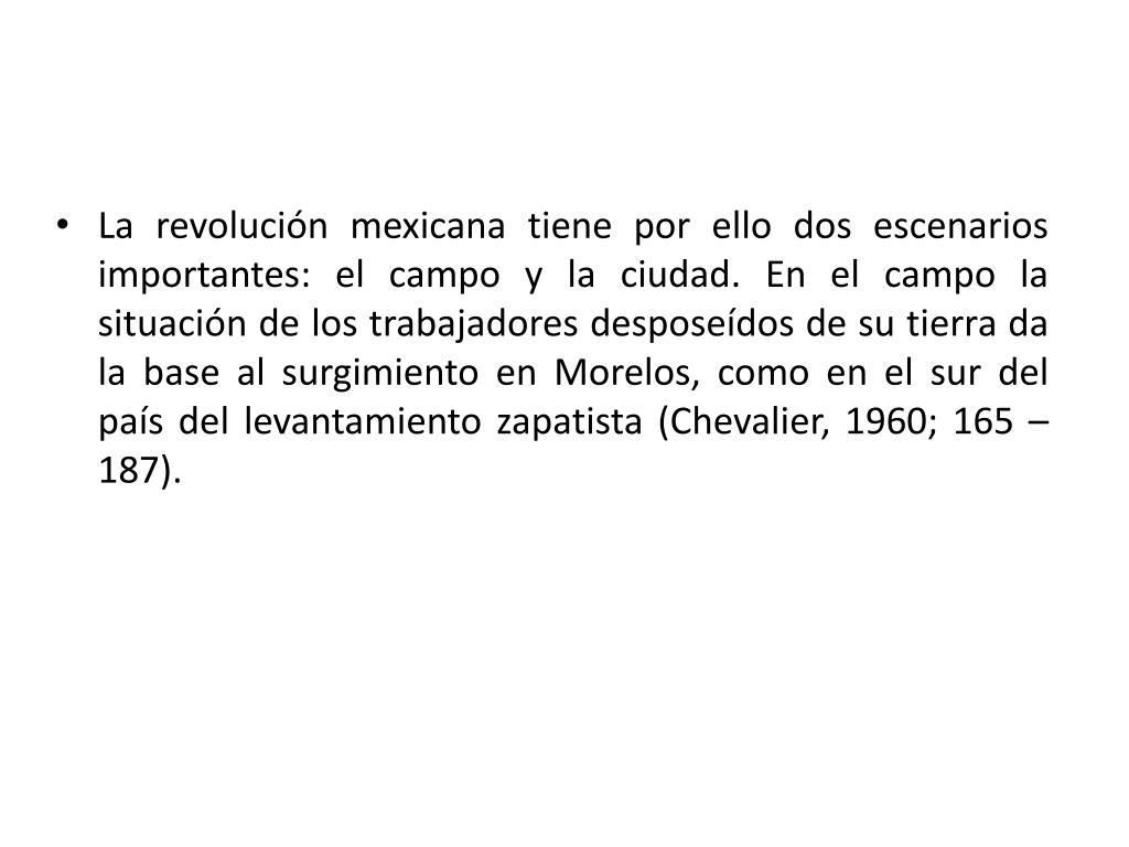 La revolución mexicana tiene por ello dos escenarios importantes: el campo y la ciudad. En el campo la situación de los trabajadores desposeídos de su tierra da la base al surgimiento en Morelos, como en el sur del país del levantamiento zapatista (Chevalier, 1960; 165 – 187).