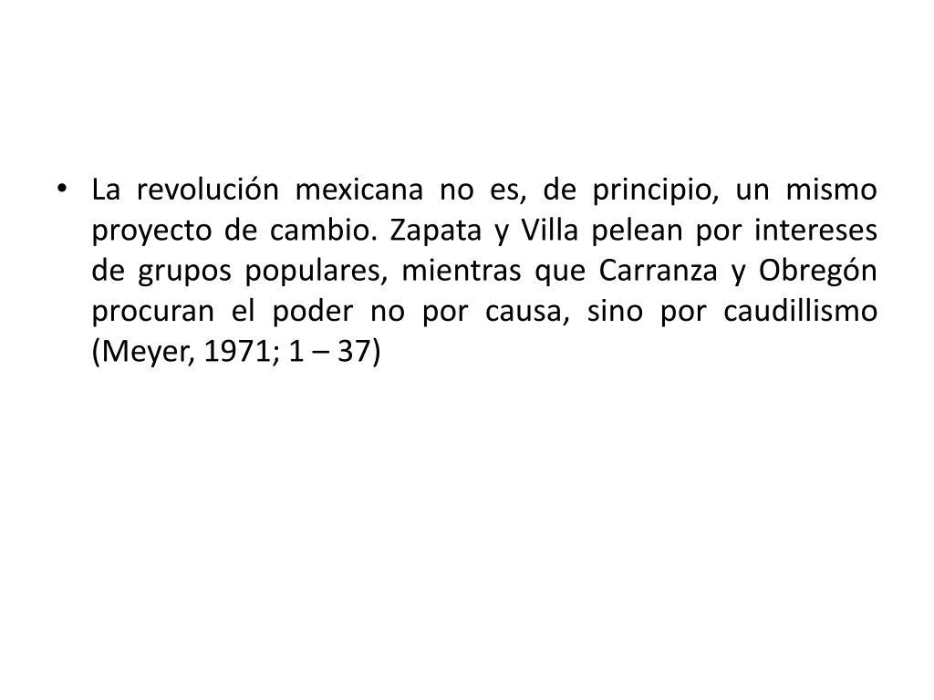 La revolución mexicana no es, de principio, un mismo proyecto de cambio. Zapata y Villa pelean por intereses de grupos populares, mientras que Carranza y Obregón procuran el poder no por causa, sino por caudillismo (Meyer, 1971; 1 – 37)