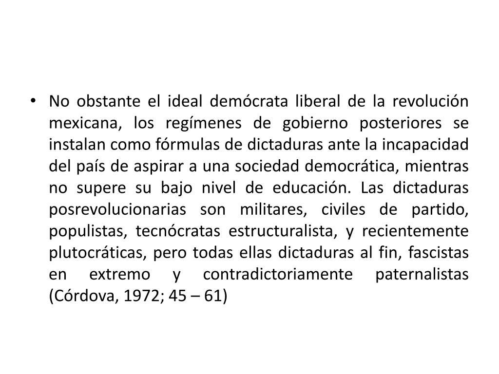 No obstante el ideal demócrata liberal de la revolución mexicana, los regímenes de gobierno posteriores se instalan como fórmulas de dictaduras ante la incapacidad del país de aspirar a una sociedad democrática, mientras no supere su bajo nivel de educación. Las dictaduras posrevolucionarias son militares, civiles de partido, populistas, tecnócratas estructuralista, y recientemente plutocráticas, pero todas ellas dictaduras al fin, fascistas en extremo y contradictoriamente paternalistas (Córdova, 1972; 45 – 61)