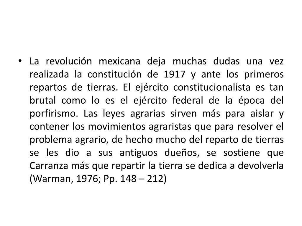 La revolución mexicana deja muchas dudas una vez realizada la constitución de 1917 y ante los primeros repartos de tierras. El ejército constitucionalista es tan brutal como lo es el ejército federal de la época del porfirismo. Las leyes agrarias sirven más para aislar y contener los movimientos agraristas que para resolver el problema agrario, de hecho mucho del reparto de tierras se les dio a sus antiguos dueños, se sostiene que Carranza más que repartir la tierra se dedica a devolverla (Warman, 1976; Pp. 148 – 212)