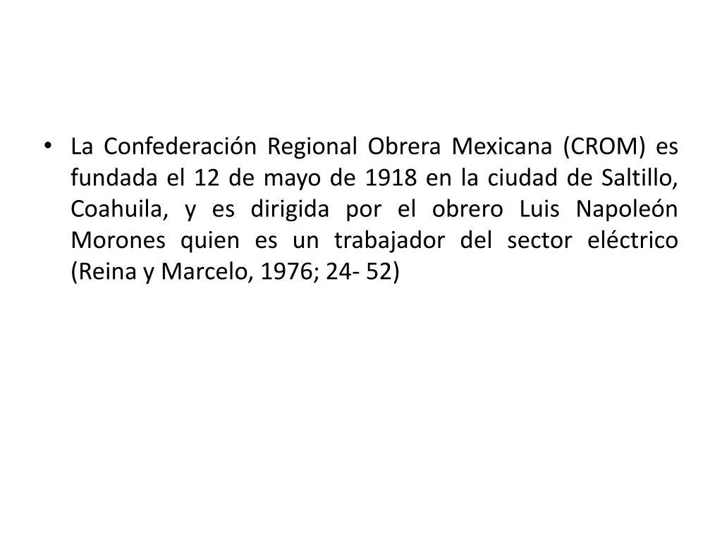 La Confederación Regional Obrera Mexicana (CROM) es fundada el 12 de mayo de 1918 en la ciudad de Saltillo, Coahuila, y es dirigida por el obrero Luis Napoleón Morones quien es un trabajador del sector eléctrico (Reina y Marcelo, 1976; 24- 52)