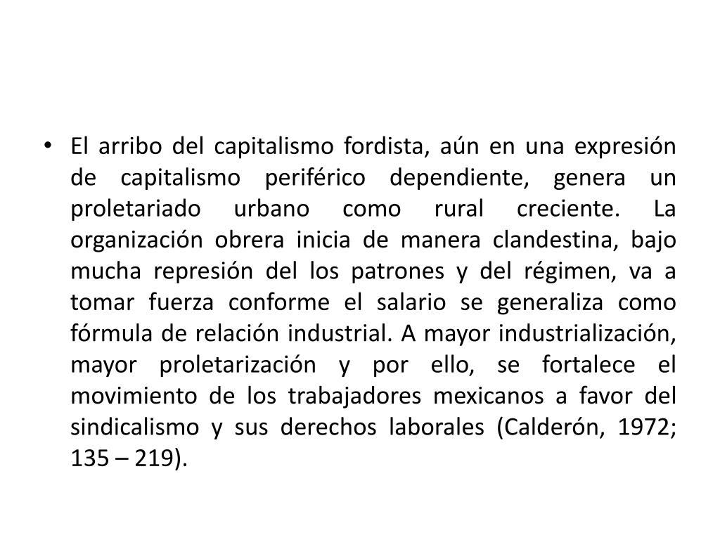 El arribo del capitalismo fordista, aún en una expresión de capitalismo periférico dependiente, genera un proletariado urbano como rural creciente. La organización obrera inicia de manera clandestina, bajo mucha represión del los patrones y del régimen, va a tomar fuerza conforme el salario se generaliza como fórmula de relación industrial. A mayor industrialización, mayor proletarización y por ello, se fortalece el movimiento de los trabajadores mexicanos a favor del sindicalismo y sus derechos laborales (Calderón, 1972; 135 – 219).