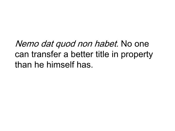 Nemo dat quod non habet no one can transfer a better title in property than he himself has l.jpg