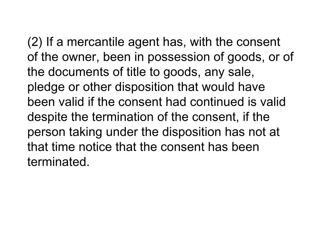 (2) If a mercantile agent has, with the consent of the owner, been in possession of goods, or of the documents of title to goods, any sale, pledge or other disposition that would have been valid if the consent had continued is valid despite the termination of the consent, if the person taking under the disposition has not at that time notice that the consent has been terminated.