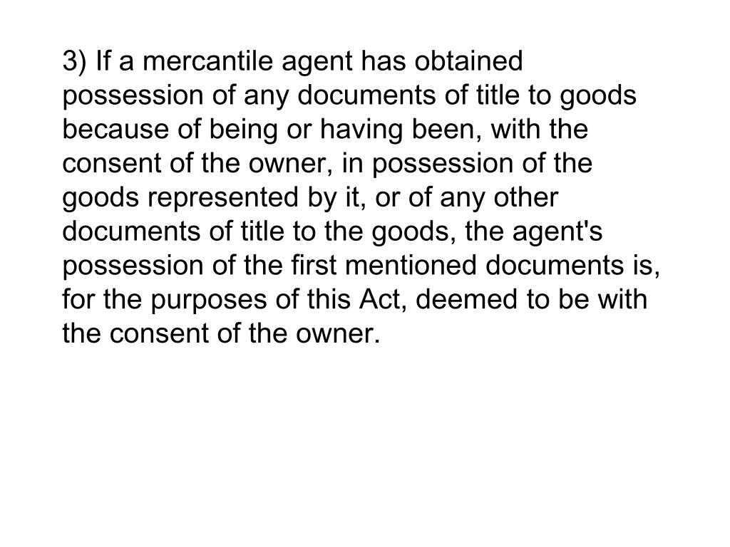 3) If a mercantile agent has obtained possession of any documents of title to goods because of being or having been, with the consent of the owner, in possession of the goods represented by it, or of any other documents of title to the goods, the agent's possession of the first mentioned documents is, for the purposes of this Act, deemed to be with the consent of the owner.