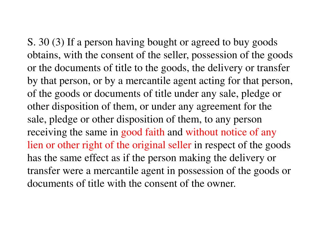 S. 30 (3) If a person having bought or agreed to buy goods obtains, with the consent of the seller, possession of the goods or the documents of title to the goods, the delivery or transfer by that person, or by a mercantile agent acting for that person, of the goods or documents of title under any sale, pledge or other disposition of them, or under any agreement for the sale, pledge or other disposition of them, to any person receiving the same in