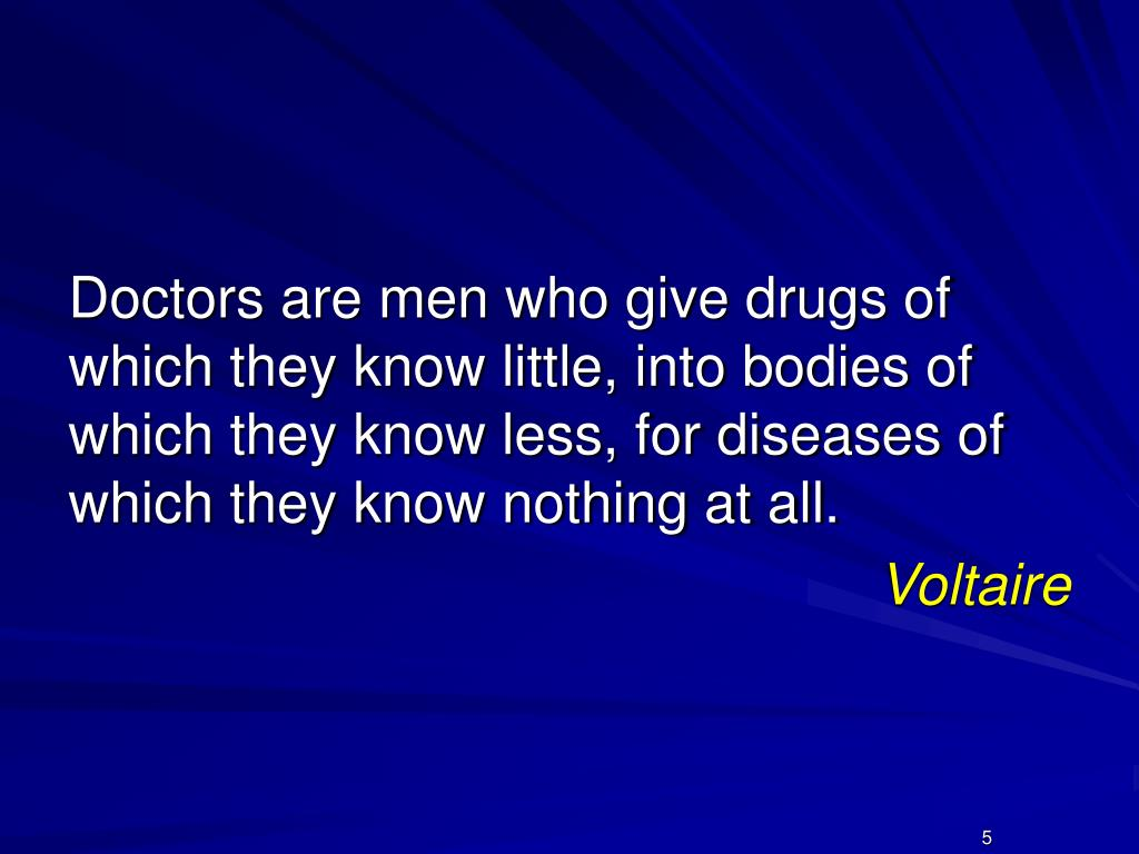 Doctors are men who give drugs of which they know little, into bodies of which they know less, for diseases of which they know nothing at all.