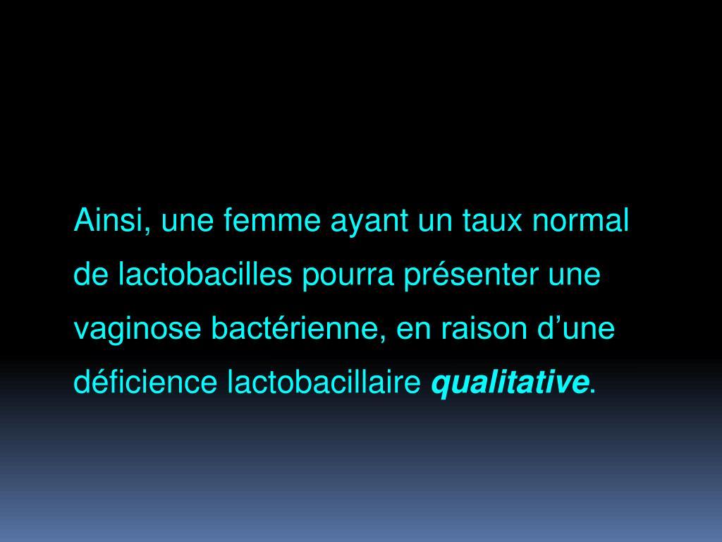 Ainsi, une femme ayant un taux normal de lactobacilles pourra présenter une vaginose bactérienne, en raison d'une déficience lactobacillaire