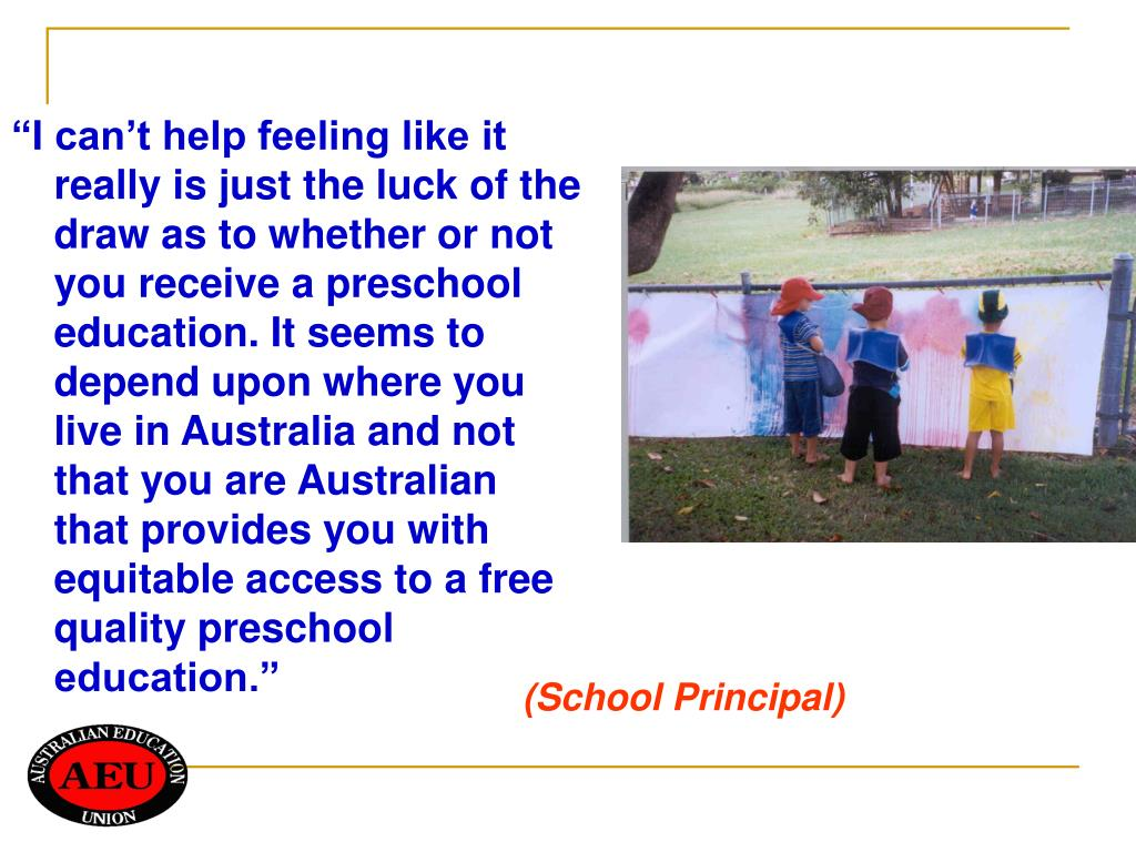 """I can't help feeling like it really is just the luck of the draw as to whether or not you receive a preschool education. It seems to depend upon where you live in Australia and not that you are Australian that provides you with equitable access to a free quality preschool education."""