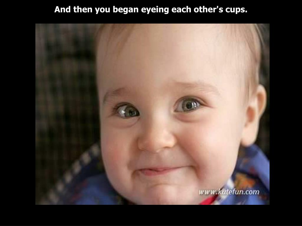 And then you began eyeing each other's cups.