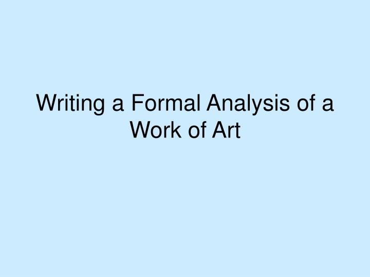formal analysis of art thesis That can be a claim (eg, an interpretation about the meaning of a work of art) can be at heart of an essay most writing in art history involves formal analysis of at least one work of art in other words, a when you attempt to build a thesis statement that compares and contrasts works of art, there are two basic templates.