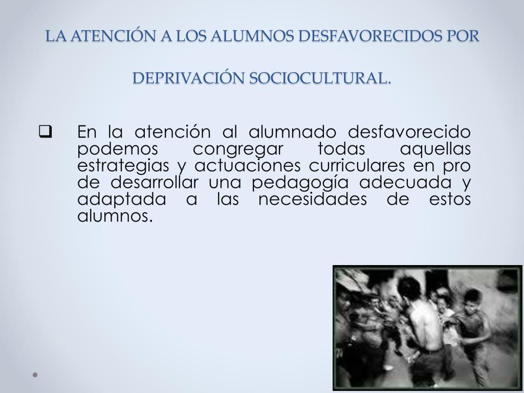 LA ATENCIÓN A LOS ALUMNOS DESFAVORECIDOS POR DEPRIVACIÓN SOCIOCULTURAL.