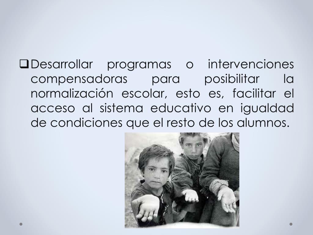 Desarrollar programas o intervenciones compensadoras para posibilitar la normalización escolar, esto es, facilitar el acceso al sistema educativo en igualdad de condiciones que el resto de los alumnos.