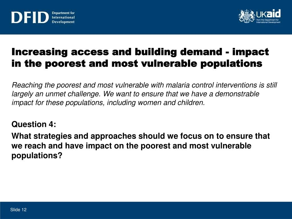 Reaching the poorest and most vulnerable with malaria control interventions is still largely an unmet challenge. We want to ensure that we have a demonstrable impact for these populations, including women and children.