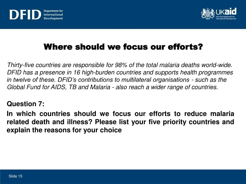 Thirty-five countries are responsible for 98% of the total malaria deaths world-wide. DFID has a presence in 16 high-burden countries and supports health programmes in twelve of these. DFID's contributions to multilateral organisations - such as the Global Fund for AIDS, TB and Malaria - also reach a wider range of countries.