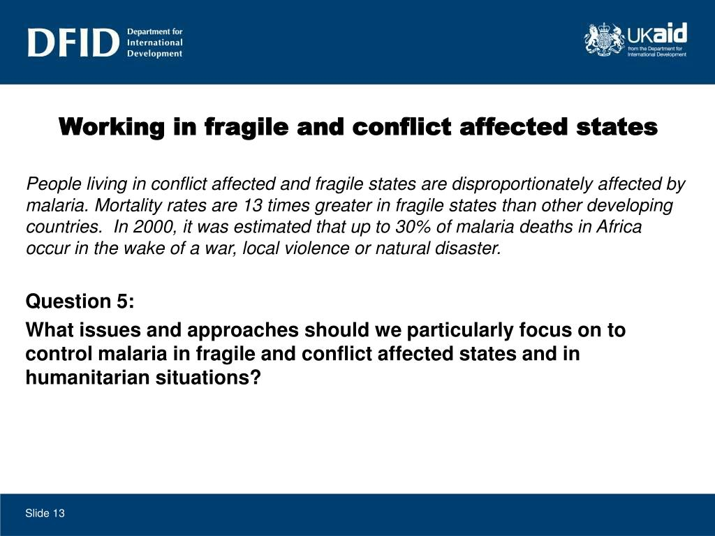 People living in conflict affected and fragile states are disproportionately affected by malaria. Mortality rates are 13 times greater in fragile states than other developing countries.  In 2000, it was estimated that up to 30% of malaria deaths in Africa occur in the wake of a war, local violence or natural disaster.