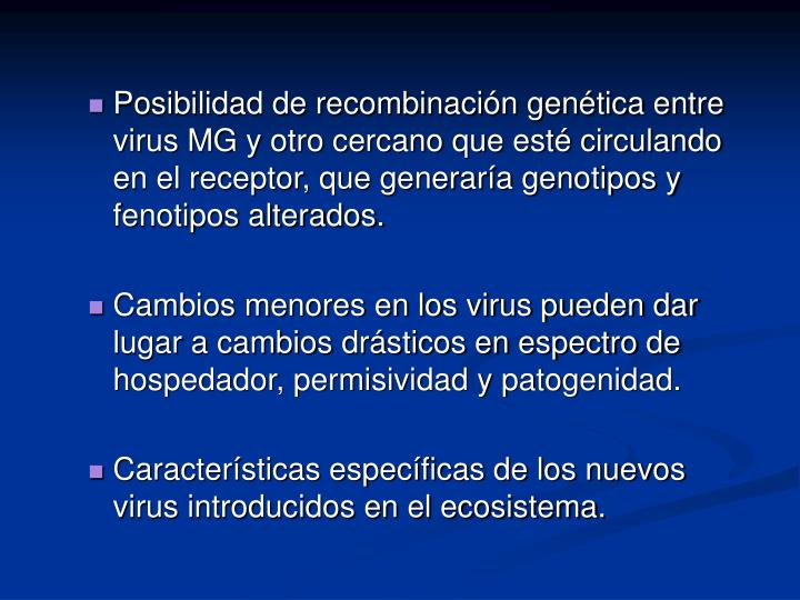 Posibilidad de recombinación genética entre virus MG y otro cercano que esté circulando en el receptor, que generaría genotipos y fenotipos alterados.