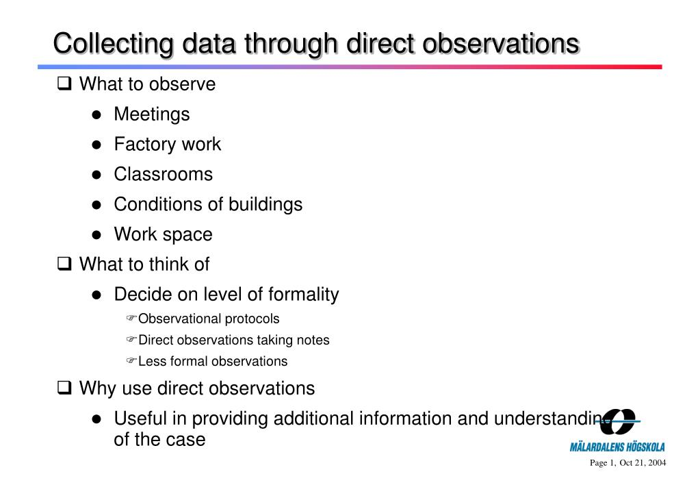 direct observation In principle, direct observation is an incredibly simple way of gathering data  about how users interact with products however, without planning or structure, it  can.