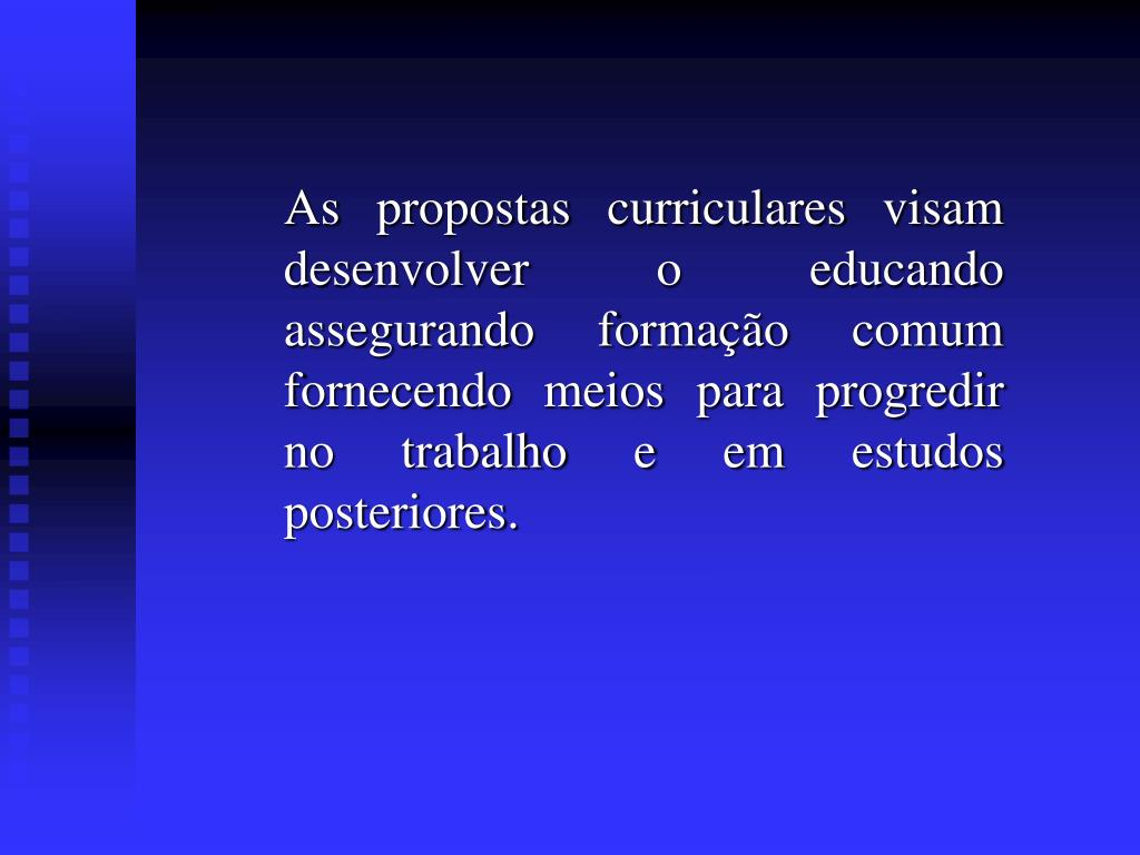 As propostas curriculares visam desenvolver o educando assegurando formação comum fornecendo meios para progredir no trabalho e em estudos posteriores.