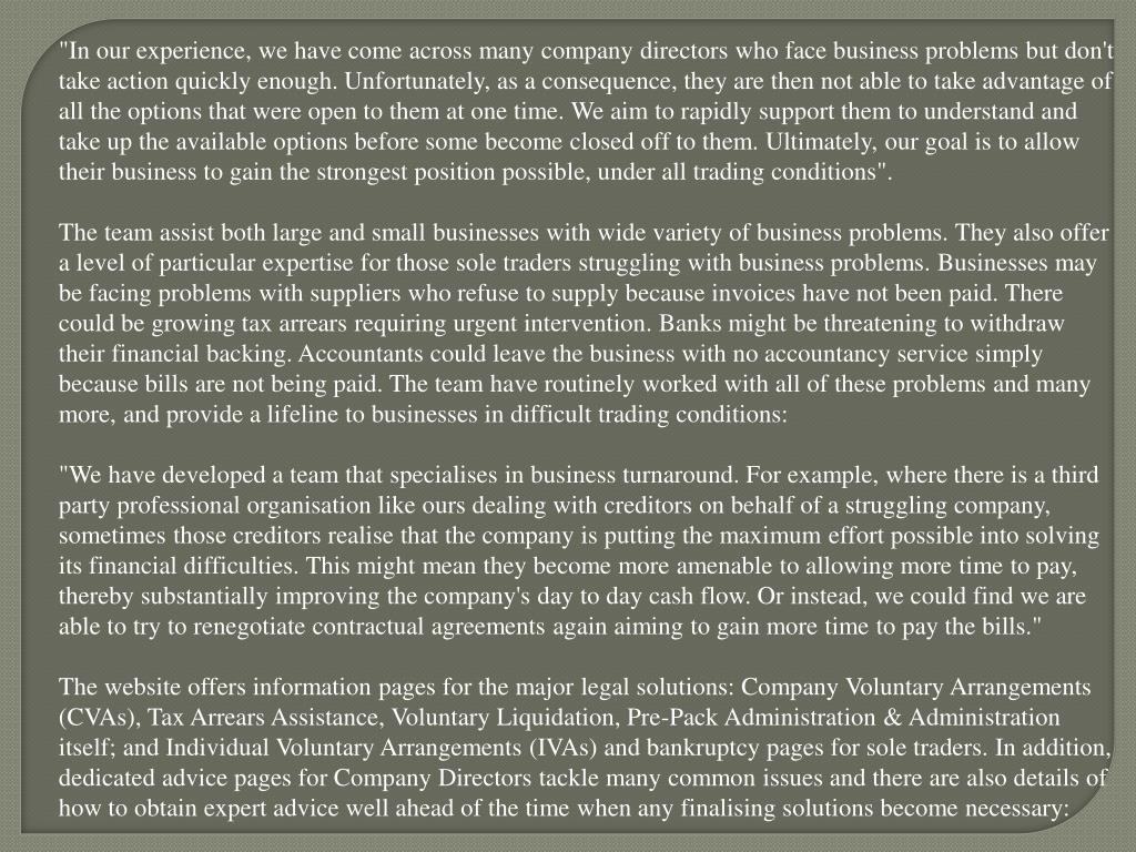 """""""In our experience, we have come across many company directors who face business problems but don't take action quickly enough. Unfortunately, as a consequence, they are then not able to take advantage of all the options that were open to them at one time. We aim to rapidly support them to understand and take up the available options before some become closed off to them. Ultimately, our goal is to allow their business to gain the strongest position possible, under all trading conditions""""."""