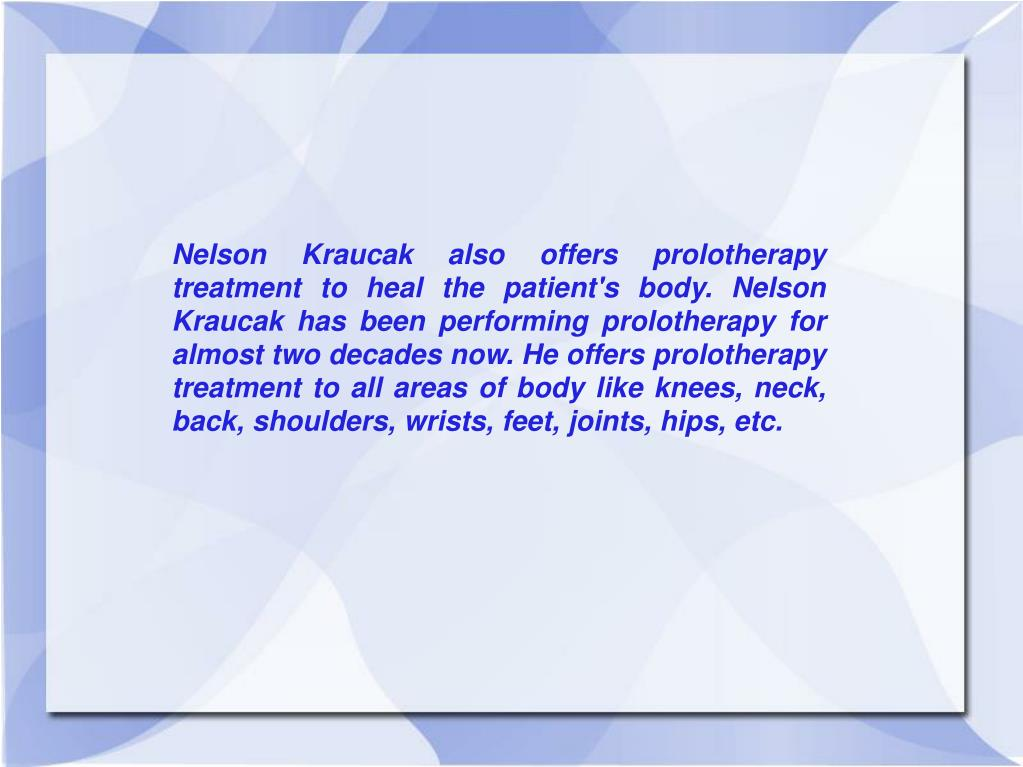 Nelson Kraucak also offers prolotherapy treatment to heal the patient's body. Nelson Kraucak has been performing prolotherapy for almost two decades now. He offers prolotherapy treatment to all areas of body like knees, neck, back, shoulders, wrists, feet, joints, hips, etc.